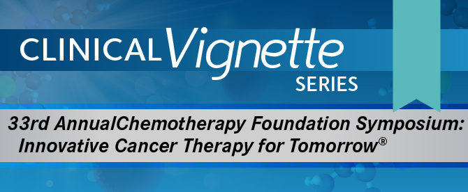 Clinical Vignette Series: 33rd Annual Chemotherapy Foundation Symposium: Innovative Cancer Therapy for Tomorrow®