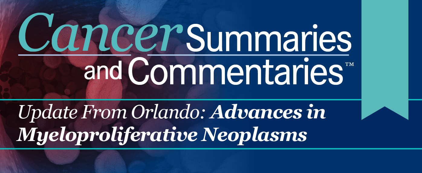 Cancer Summaries and Commentaries™: Update From Orlando: Advances in Myeloproliferative Neoplasms