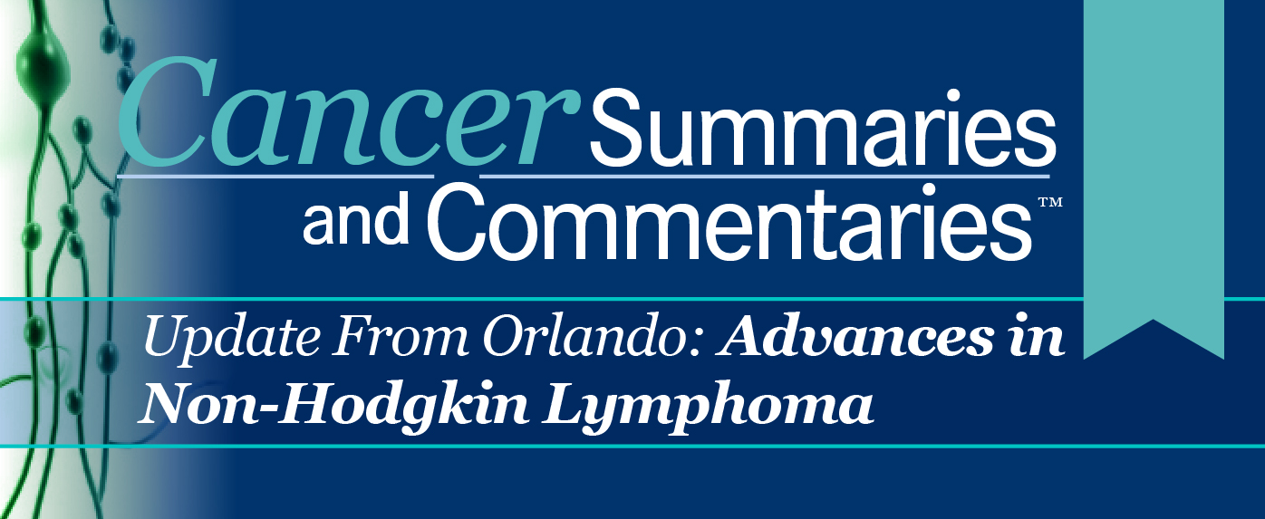 Cancer Summaries and Commentaries™: Update from Orlando: Advances in Non-Hodgkin Lymphoma