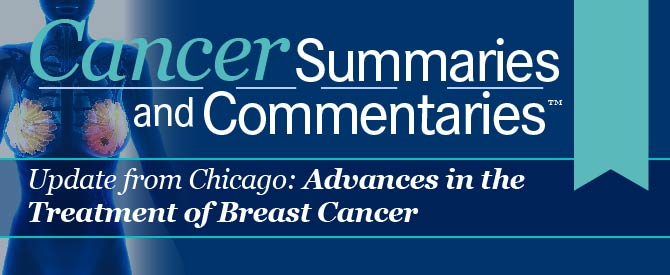 Cancer Summaries and Commentaries™: Update from Chicago: Advances in the Treatment of Breast Cancer