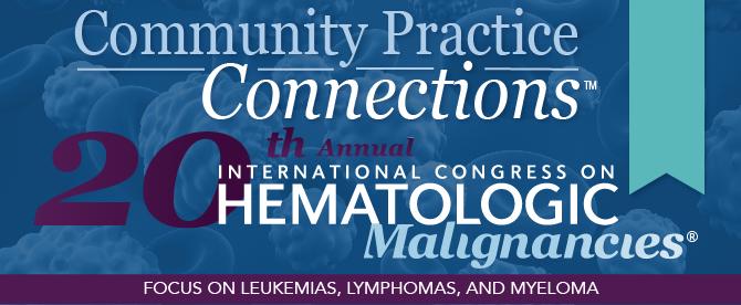 Community Practice Connections™: 20th Annual International Congress on Hematologic Malignancies®: Focus on Leukemias, Lymphomas and Myeloma