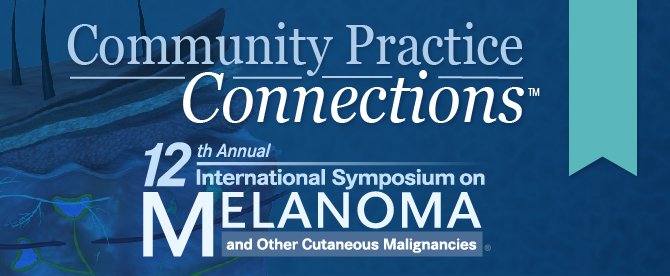 Community Practice Connections™: 12th Annual International Symposium on Melanoma and Other Cutaneous Malignancies®