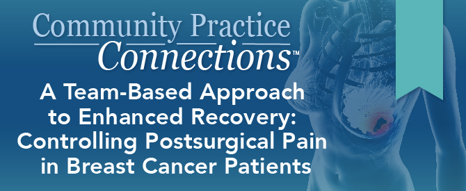 Community Practice Connections™: A Team-Based Approach to Enhanced Recovery: Controlling Postsurgical Pain in Breast Cancer Patients