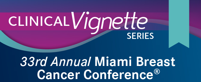 Clinical Vignette Series: 33rd Annual Miami Breast Cancer Conference®