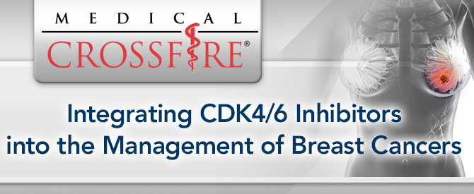 Medical Crossfire®: Integrating CDK4/6 Inhibitors into the Management of Breast Cancers