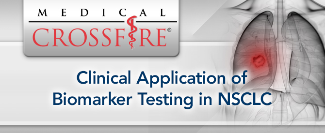 Medical Crossfire®: Clinical Application of Biomarker Testing in NSCLC