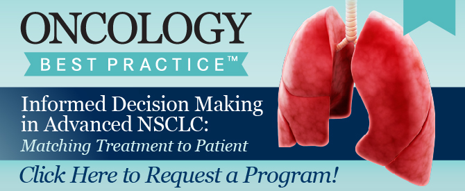 Oncology Best Practice™: Informed Decision Making in Advanced NSCLC: Matching Treatment to Patient