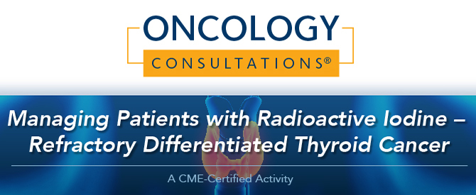 Oncology Consultations®: Managing Patients with Radioactive Iodine – Refractory Differentiated Thyroid Cancer