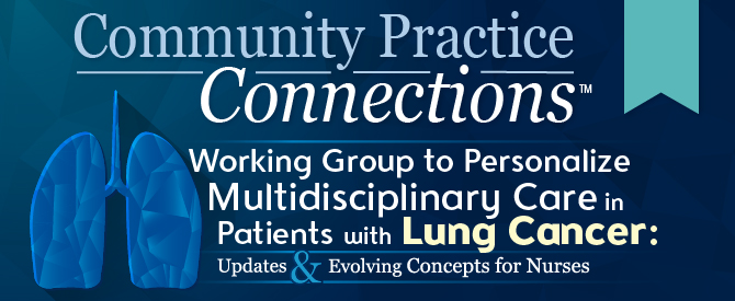 Community Practice Connections™: Working Group to Personalize Multidisciplinary Care in Patients with Lung Cancer: Updates and Evolving Concepts for Nurses