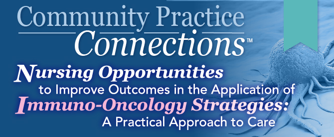 Community Practice Connections™: Nursing Opportunities to Improve Outcomes in the Application of Immuno-Oncology Strategies: A Practical Approach to Care