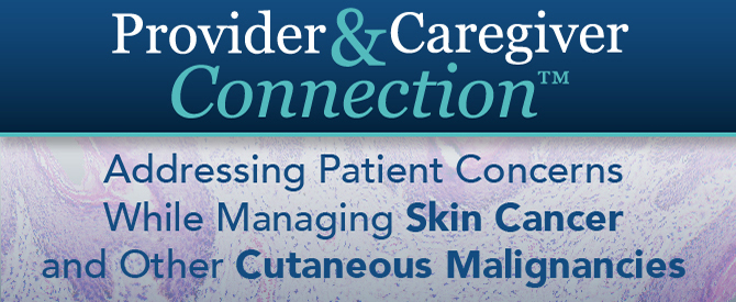 Provider and Caregiver Connection™: Addressing Patient Concerns While Managing Skin Cancer and Other Cutaneous Malignancies