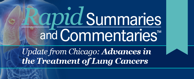 Rapid Summaries and Commentaries™: Update From Chicago: Advances in the Treatment of Lung Cancers