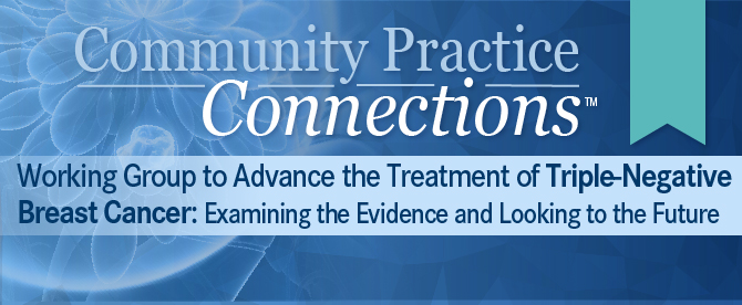 Community Practice Connections™: Working Group to Advance the Treatment of Triple-Negative Breast Cancer: Examining the Evidence and Looking to the Future