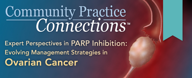 Community Practice Connections™: Expert Perspectives in PARP Inhibition: Evolving Management Strategies in Ovarian Cancer