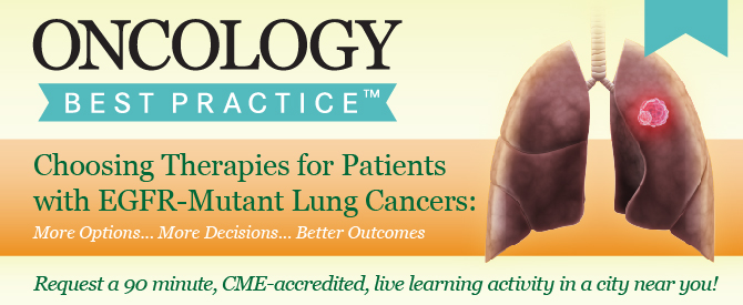 Oncology Best Practice™ Choosing Therapies for Patients with EGFR-Mutant Lung Cancers: More Options... More Decisions... Better Outcomes